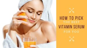 How To Pick The Best Vitamin Serum For You